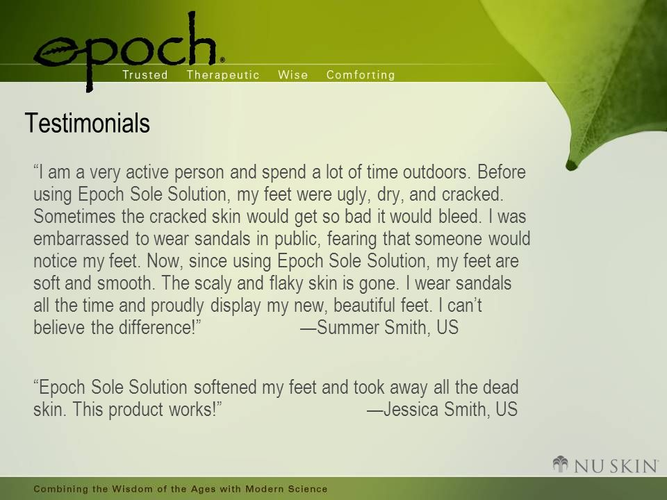 "Testimonials ""I am a very active person and spend a lot of time outdoors. Before using Epoch Sole Solution, my feet were ugly, dry, and cracked. Somet"