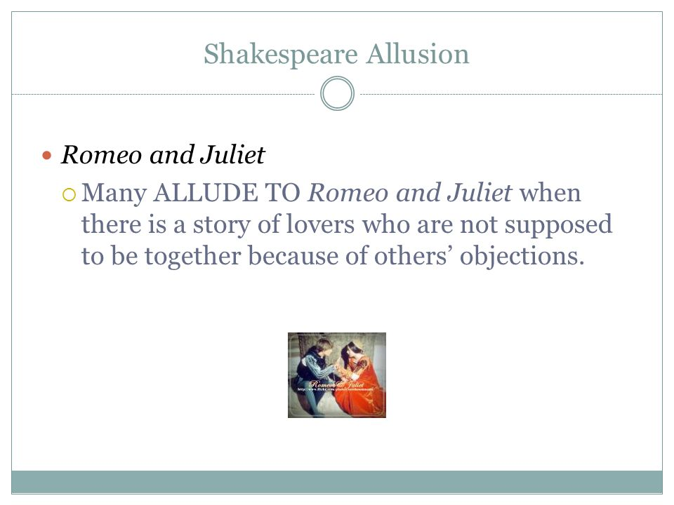 Shakespeare Allusion Romeo and Juliet  Many ALLUDE TO Romeo and Juliet when there is a story of lovers who are not supposed to be together because of others' objections.