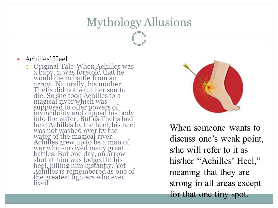 Mythology Allusions Achilles' Heel  Original Tale-When Achilles was a baby, it was foretold that he would die in battle from an arrow.