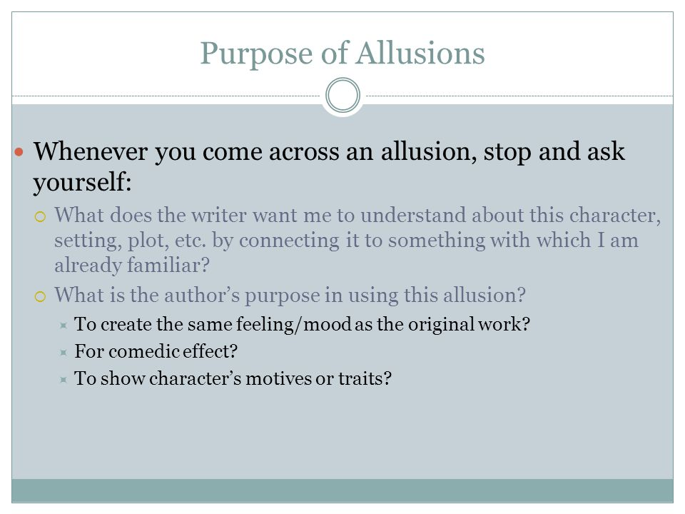 Purpose of Allusions Whenever you come across an allusion, stop and ask yourself:  What does the writer want me to understand about this character, setting, plot, etc.