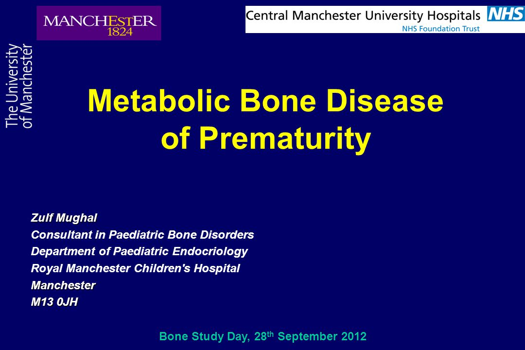 Metabolic Bone Disease of Prematurity Zulf Mughal Consultant in Paediatric Bone Disorders Department of Paediatric Endocriology Royal Manchester Children s HospitalManchester M13 0JH Bone Study Day, 28 th September 2012