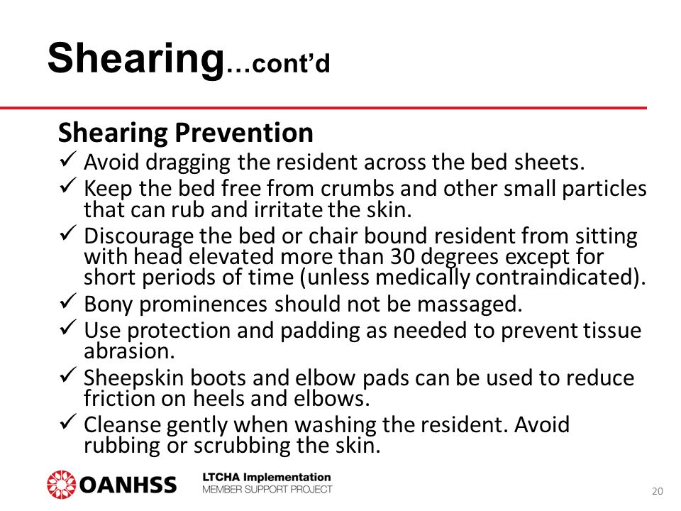 Shearing …cont'd Shearing Prevention Avoid dragging the resident across the bed sheets. Keep the bed free from crumbs and other small particles that c