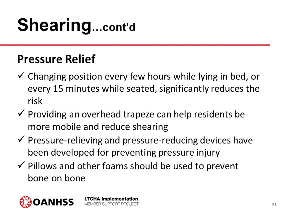 Shearing …cont'd Pressure Relief Changing position every few hours while lying in bed, or every 15 minutes while seated, significantly reduces the risk Providing an overhead trapeze can help residents be more mobile and reduce shearing Pressure-relieving and pressure-reducing devices have been developed for preventing pressure injury Pillows and other foams should be used to prevent bone on bone 21