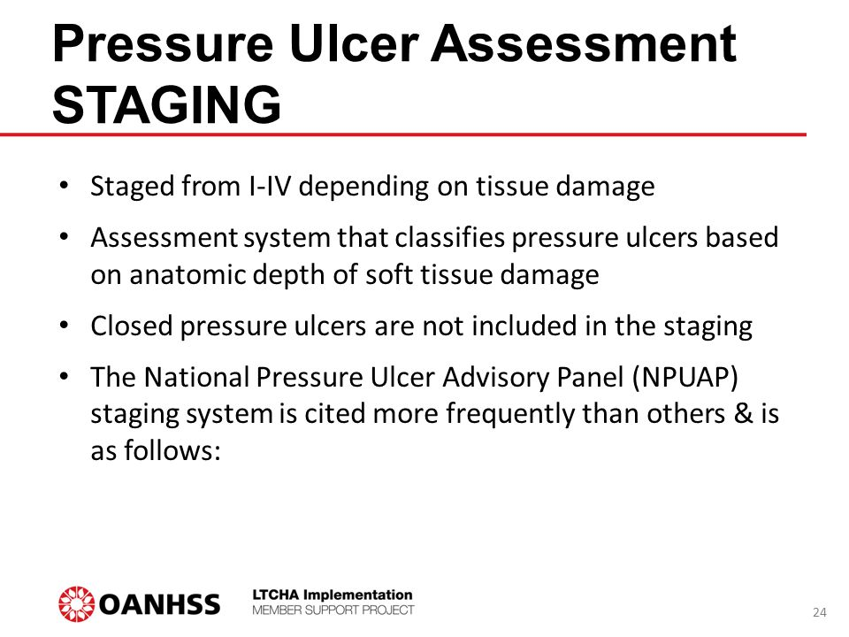 Pressure Ulcer Assessment STAGING Staged from I-IV depending on tissue damage Assessment system that classifies pressure ulcers based on anatomic dept