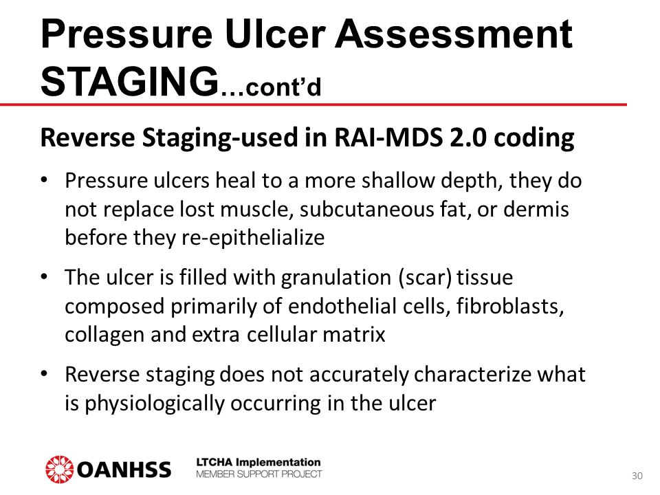 Pressure Ulcer Assessment STAGING …cont'd Reverse Staging-used in RAI-MDS 2.0 coding Pressure ulcers heal to a more shallow depth, they do not replace