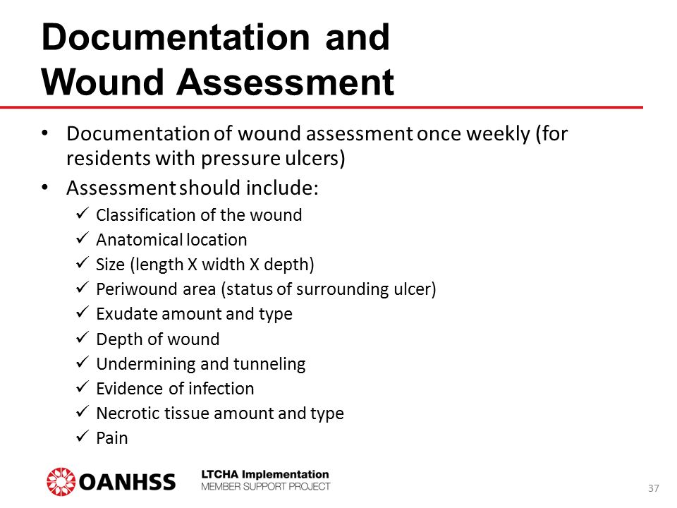 Documentation and Wound Assessment Documentation of wound assessment once weekly (for residents with pressure ulcers) Assessment should include: Class