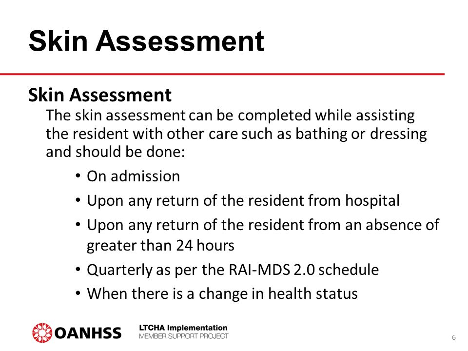 Skin Assessment Skin Assessment The skin assessment can be completed while assisting the resident with other care such as bathing or dressing and should be done: On admission Upon any return of the resident from hospital Upon any return of the resident from an absence of greater than 24 hours Quarterly as per the RAI-MDS 2.0 schedule When there is a change in health status 6