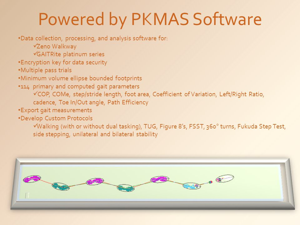 Powered by PKMAS Software Data collection, processing, and analysis software for: Zeno Walkway GAITRite platinum series Encryption key for data security Multiple pass trials Minimum volume ellipse bounded footprints 114 primary and computed gait parameters COP, COMe, step/stride length, foot area, Coefficient of Variation, Left/Right Ratio, cadence, Toe In/Out angle, Path Efficiency Export gait measurements Develop Custom Protocols Walking (with or without dual tasking), TUG, Figure 8's, FSST, 360° turns, Fukuda Step Test, side stepping, unilateral and bilateral stability