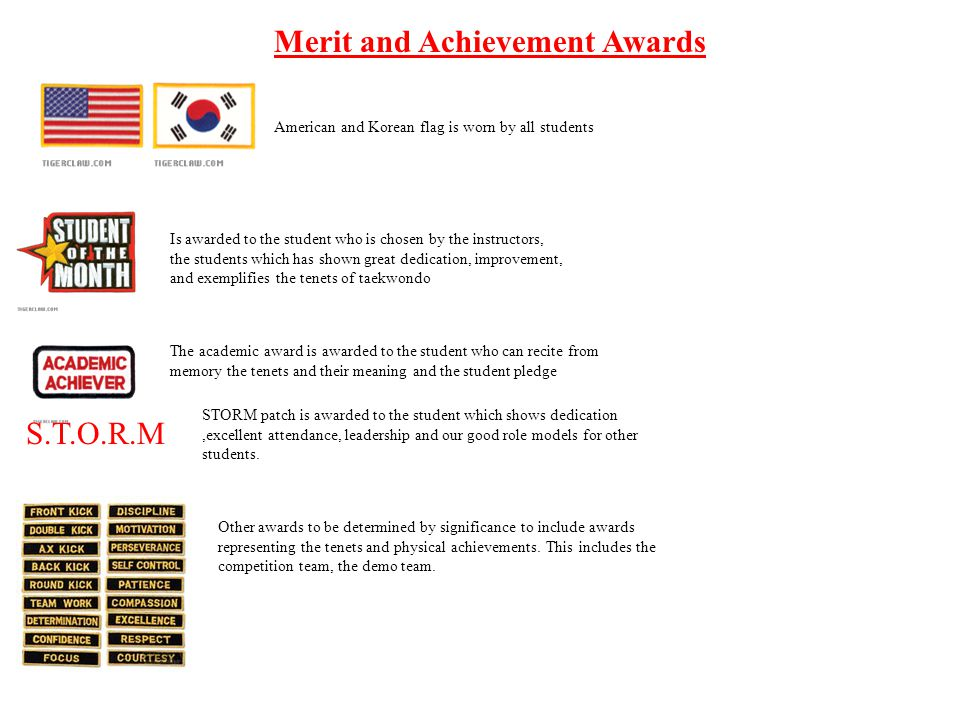 Merit and Achievement Awards American and Korean flag is worn by all students Is awarded to the student who is chosen by the instructors, the students which has shown great dedication, improvement, and exemplifies the tenets of taekwondo The academic award is awarded to the student who can recite from memory the tenets and their meaning and the student pledge S.T.O.R.M STORM patch is awarded to the student which shows dedication,excellent attendance, leadership and our good role models for other students.