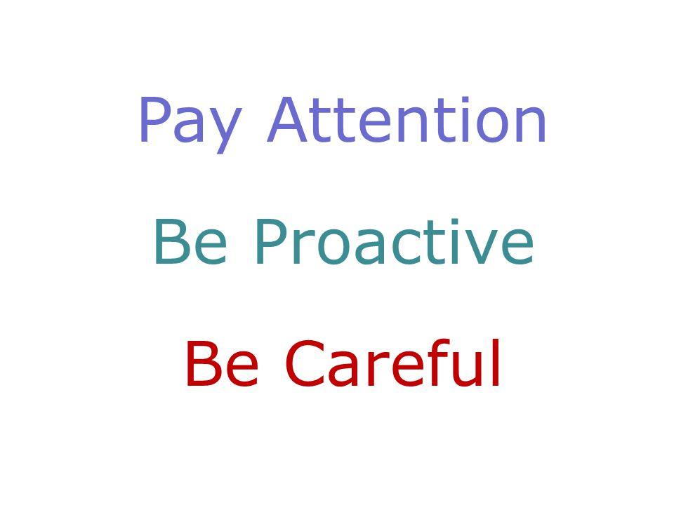 Pay Attention Be Proactive Be Careful