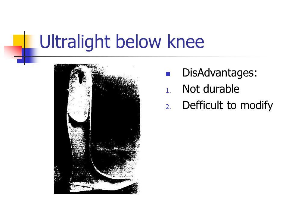 Ultralight below knee DisAdvantages: 1. Not durable 2. Defficult to modify