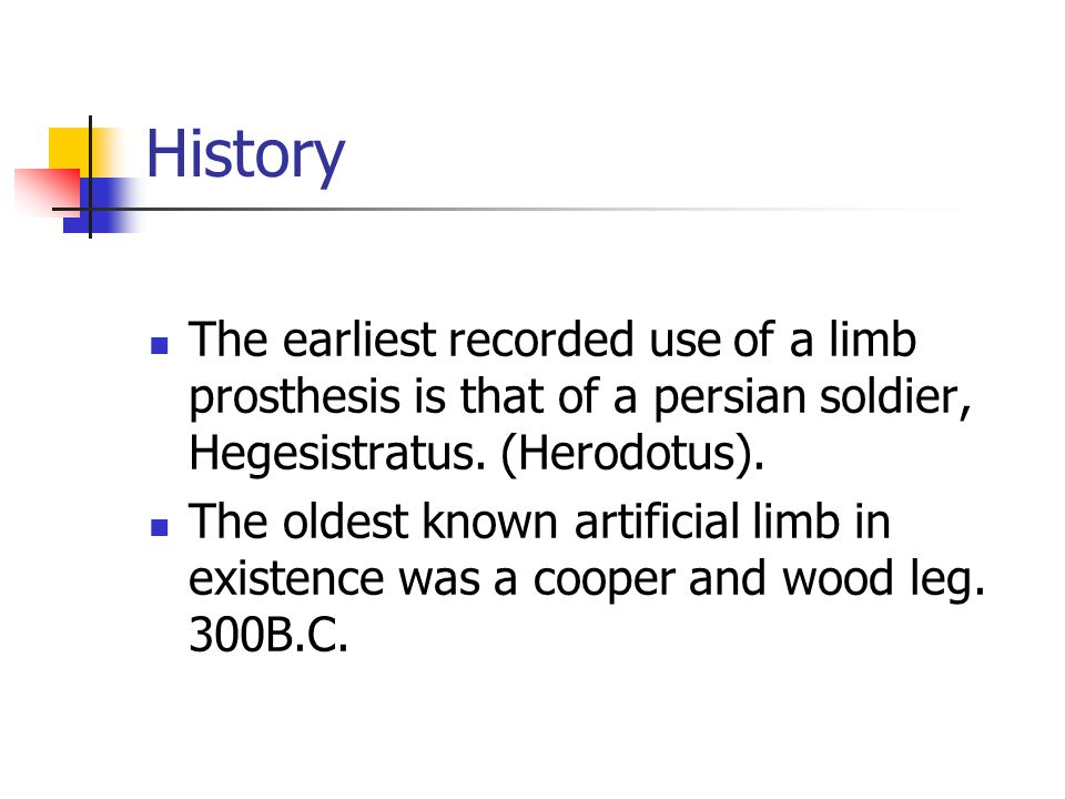 History The earliest recorded use of a limb prosthesis is that of a persian soldier, Hegesistratus. (Herodotus). The oldest known artificial limb in e