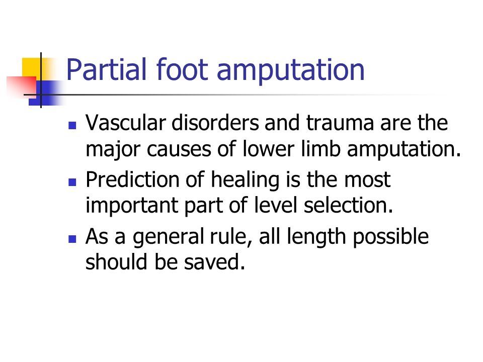 Partial foot amputation Vascular disorders and trauma are the major causes of lower limb amputation. Prediction of healing is the most important part