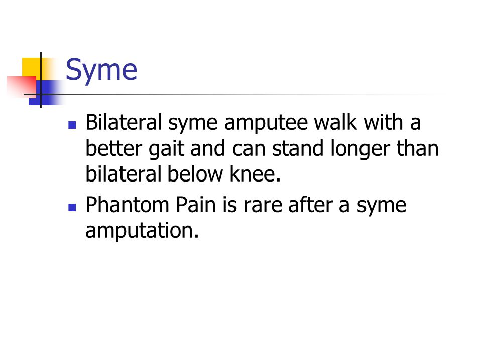 Syme Bilateral syme amputee walk with a better gait and can stand longer than bilateral below knee. Phantom Pain is rare after a syme amputation.
