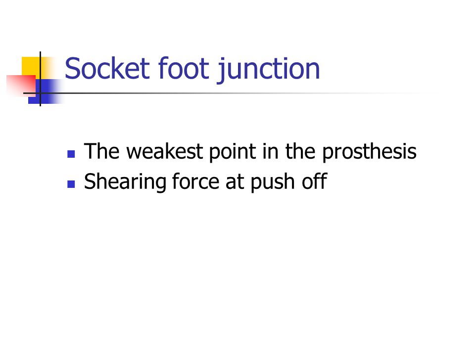 Socket foot junction The weakest point in the prosthesis Shearing force at push off