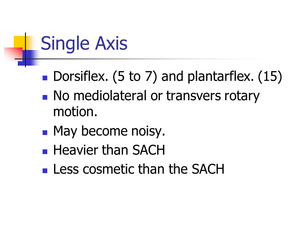 Single Axis Dorsiflex. (5 to 7) and plantarflex. (15) No mediolateral or transvers rotary motion. May become noisy. Heavier than SACH Less cosmetic th