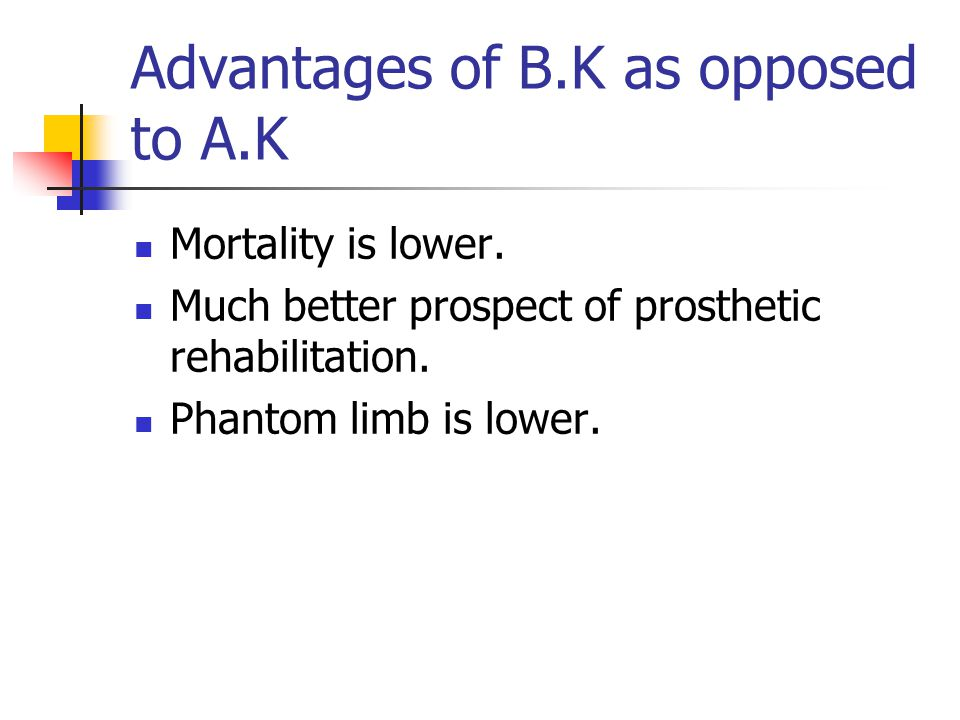 Advantages of B.K as opposed to A.K Mortality is lower. Much better prospect of prosthetic rehabilitation. Phantom limb is lower.