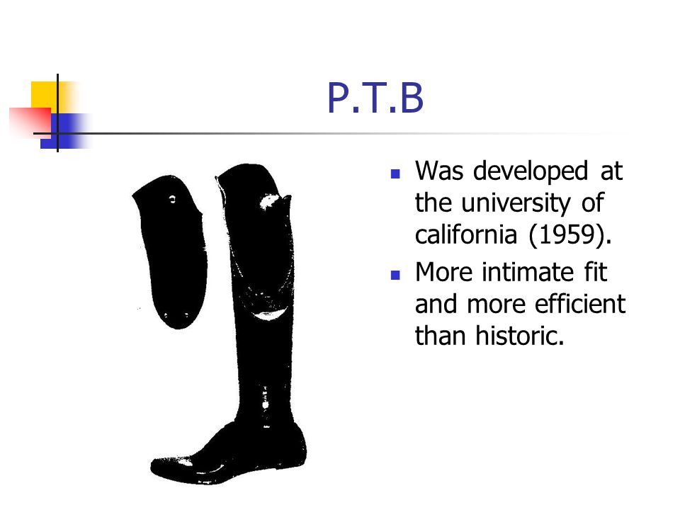 P.T.B Was developed at the university of california (1959). More intimate fit and more efficient than historic.
