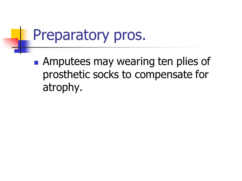 Preparatory pros. Amputees may wearing ten plies of prosthetic socks to compensate for atrophy.