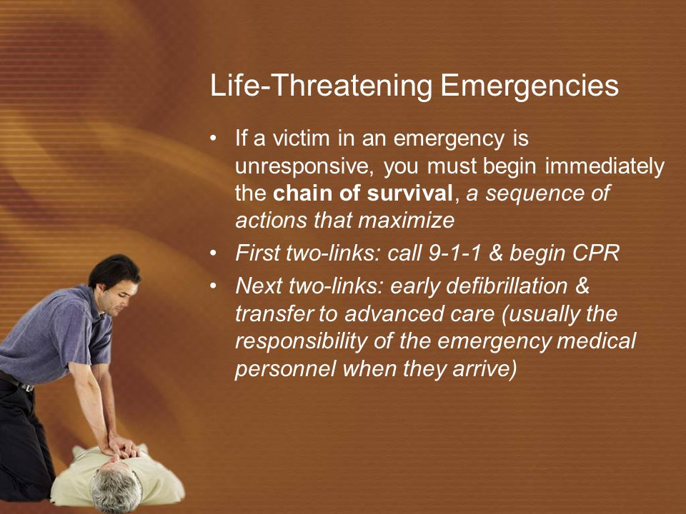 Life-Threatening Emergencies If a victim in an emergency is unresponsive, you must begin immediately the chain of survival, a sequence of actions that maximize First two-links: call 9-1-1 & begin CPR Next two-links: early defibrillation & transfer to advanced care (usually the responsibility of the emergency medical personnel when they arrive)