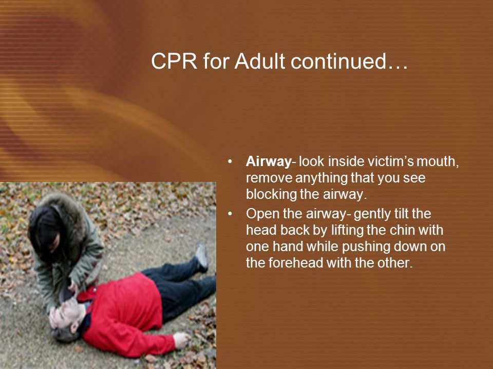 CPR for Adult continued… Airway- look inside victim's mouth, remove anything that you see blocking the airway.