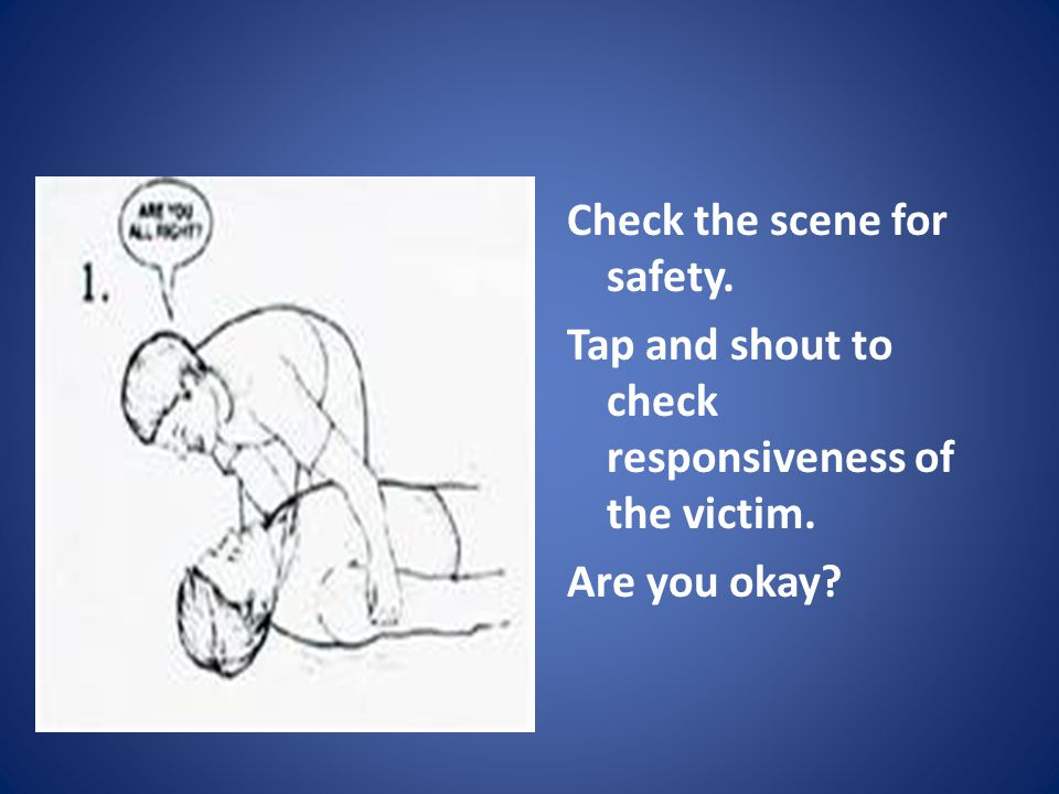 Check the scene for safety. Tap and shout to check responsiveness of the victim. Are you okay?