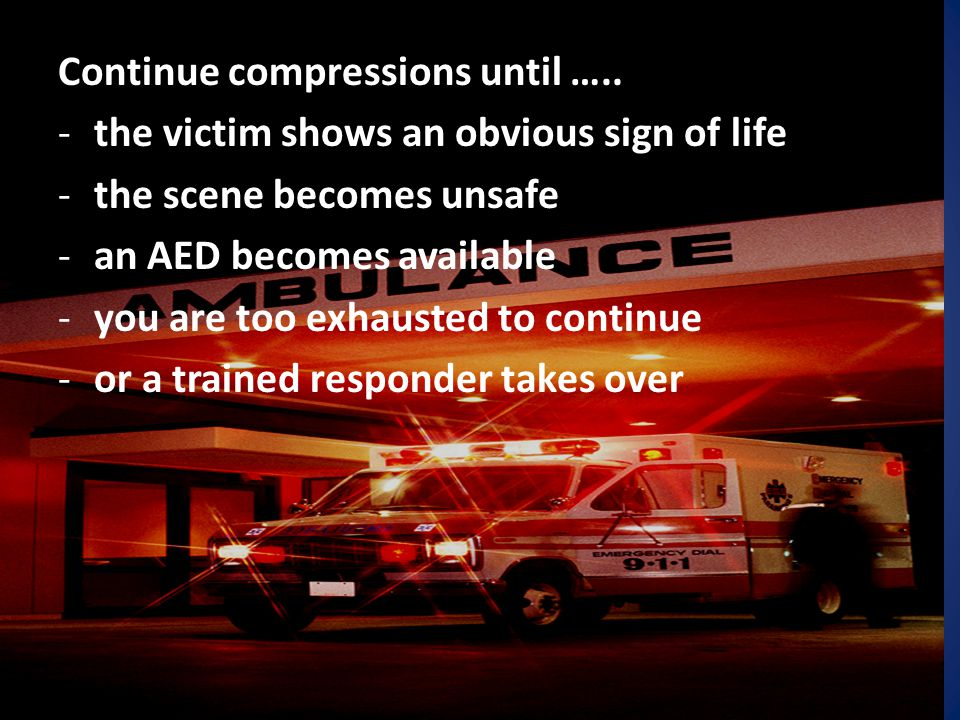 Continue compressions until ….. -the victim shows an obvious sign of life -the scene becomes unsafe -an AED becomes available -you are too exhausted t