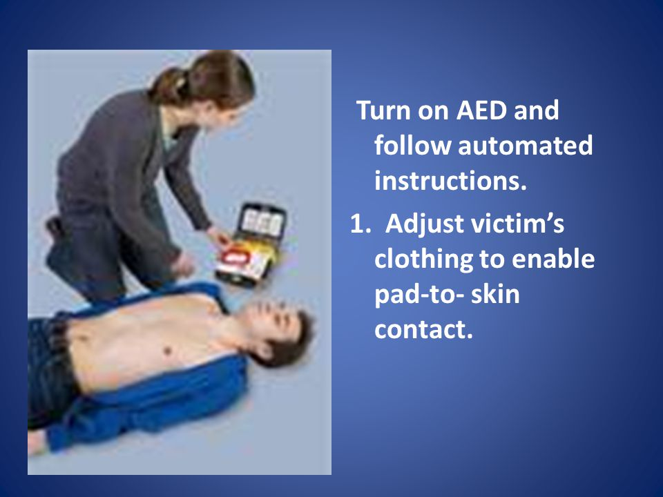 Turn on AED and follow automated instructions. 1. Adjust victim's clothing to enable pad-to- skin contact.