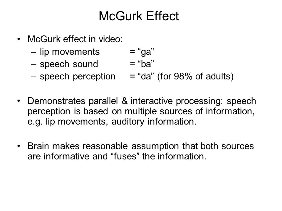 McGurk Effect McGurk effect in video: –lip movements = ga –speech sound = ba –speech perception = da (for 98% of adults) Demonstrates parallel & interactive processing: speech perception is based on multiple sources of information, e.g.