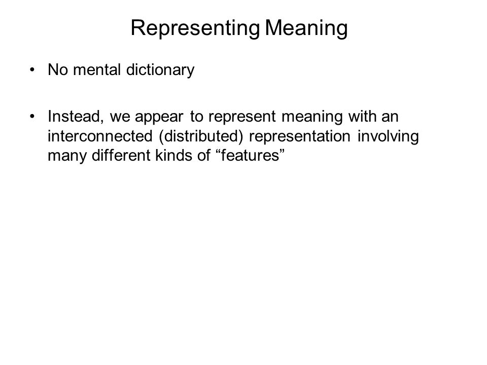 Representing Meaning No mental dictionary Instead, we appear to represent meaning with an interconnected (distributed) representation involving many different kinds of features