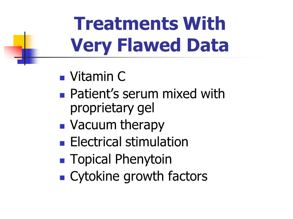 Treatments With Very Flawed Data Vitamin C Patient's serum mixed with proprietary gel Vacuum therapy Electrical stimulation Topical Phenytoin Cytokine growth factors