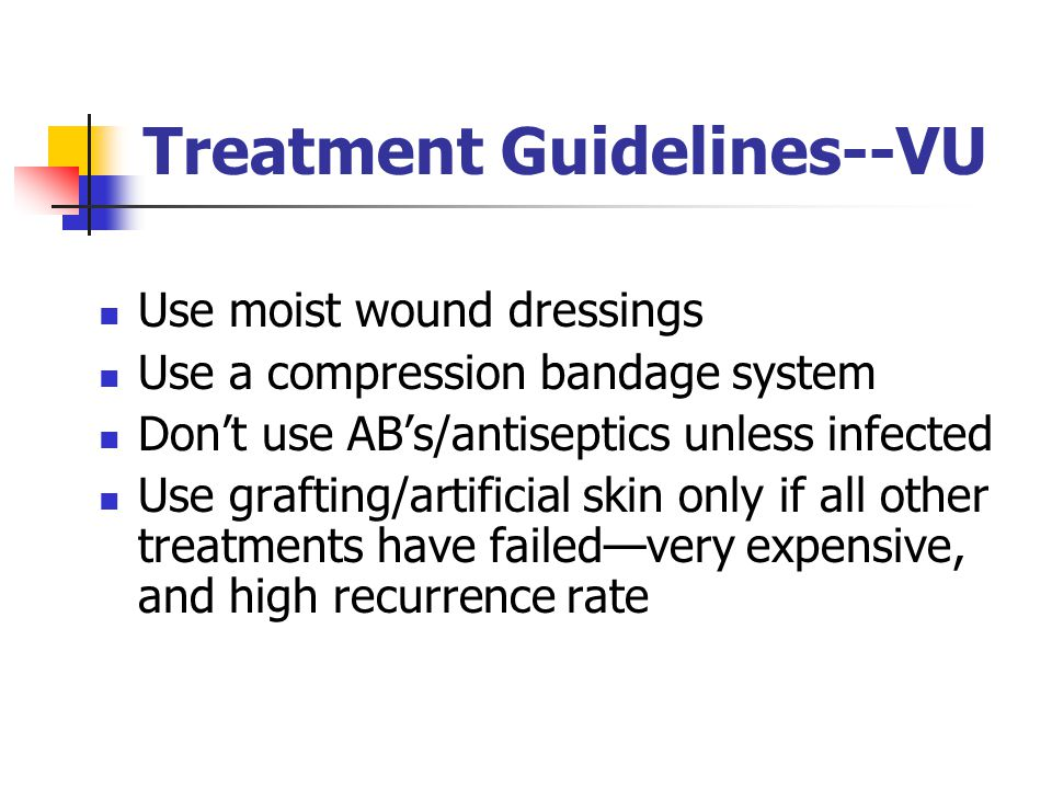 Treatment Guidelines--VU Use moist wound dressings Use a compression bandage system Don't use AB's/antiseptics unless infected Use grafting/artificial skin only if all other treatments have failed—very expensive, and high recurrence rate