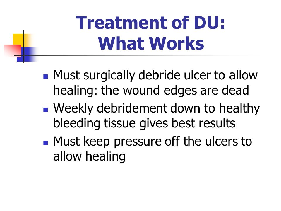 Treatment of DU: What Works Must surgically debride ulcer to allow healing: the wound edges are dead Weekly debridement down to healthy bleeding tissue gives best results Must keep pressure off the ulcers to allow healing