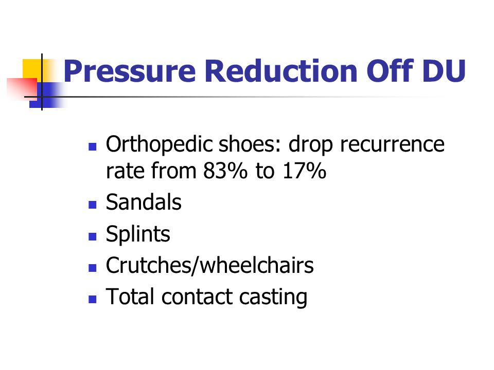 Pressure Reduction Off DU Orthopedic shoes: drop recurrence rate from 83% to 17% Sandals Splints Crutches/wheelchairs Total contact casting