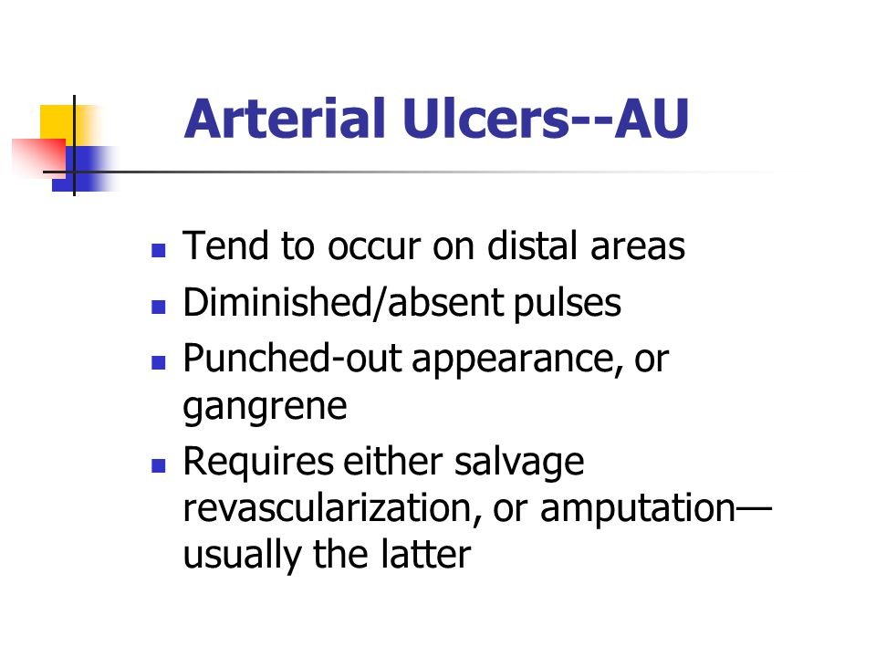 Arterial Ulcers--AU Tend to occur on distal areas Diminished/absent pulses Punched-out appearance, or gangrene Requires either salvage revascularization, or amputation— usually the latter