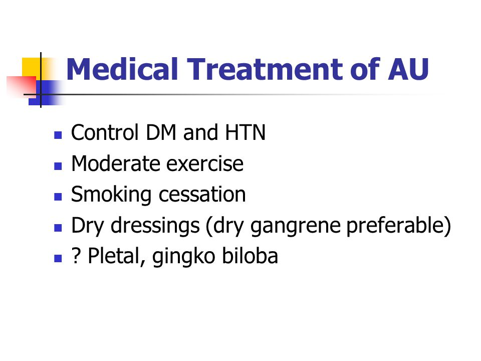 Medical Treatment of AU Control DM and HTN Moderate exercise Smoking cessation Dry dressings (dry gangrene preferable) .