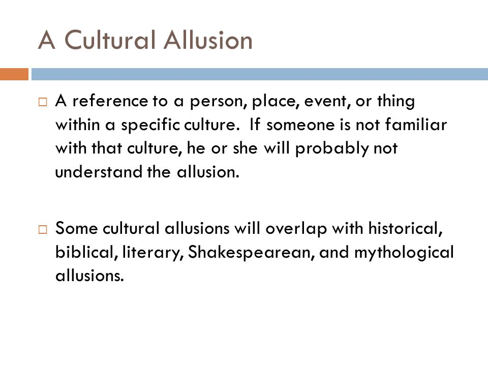A Cultural Allusion  A reference to a person, place, event, or thing within a specific culture.