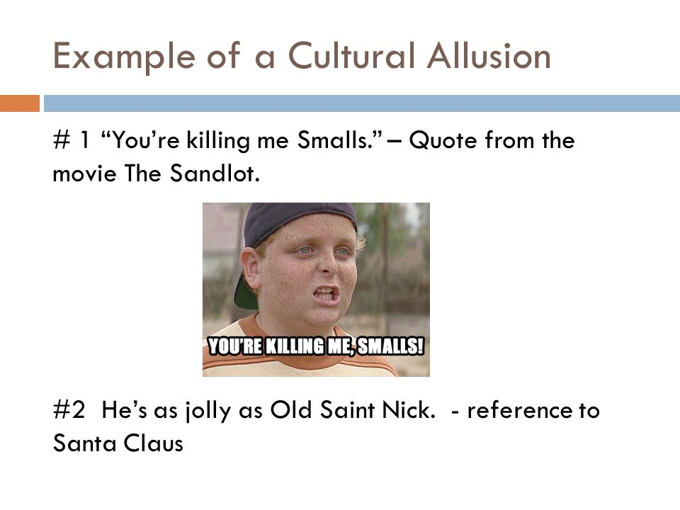 """Example of a Cultural Allusion # 1 """"You're killing me Smalls."""" – Quote from the movie The Sandlot. #2 He's as jolly as Old Saint Nick. - reference to"""