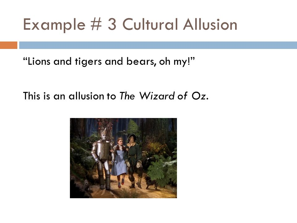 Example # 3 Cultural Allusion Lions and tigers and bears, oh my! This is an allusion to The Wizard of Oz.