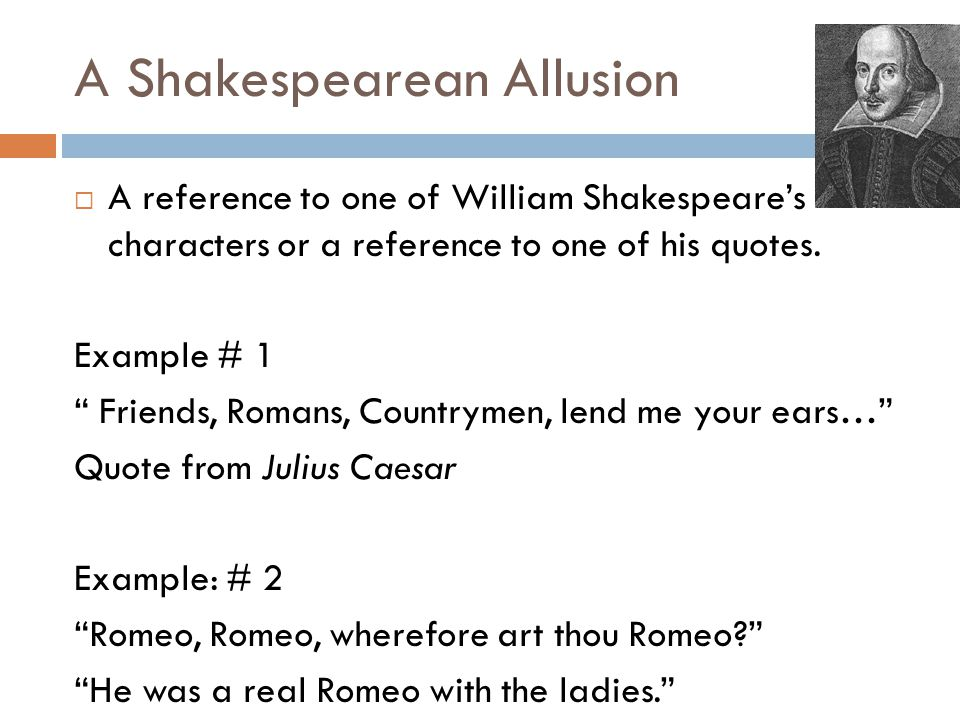 """A Shakespearean Allusion  A reference to one of William Shakespeare's characters or a reference to one of his quotes. Example # 1 """" Friends, Romans,"""