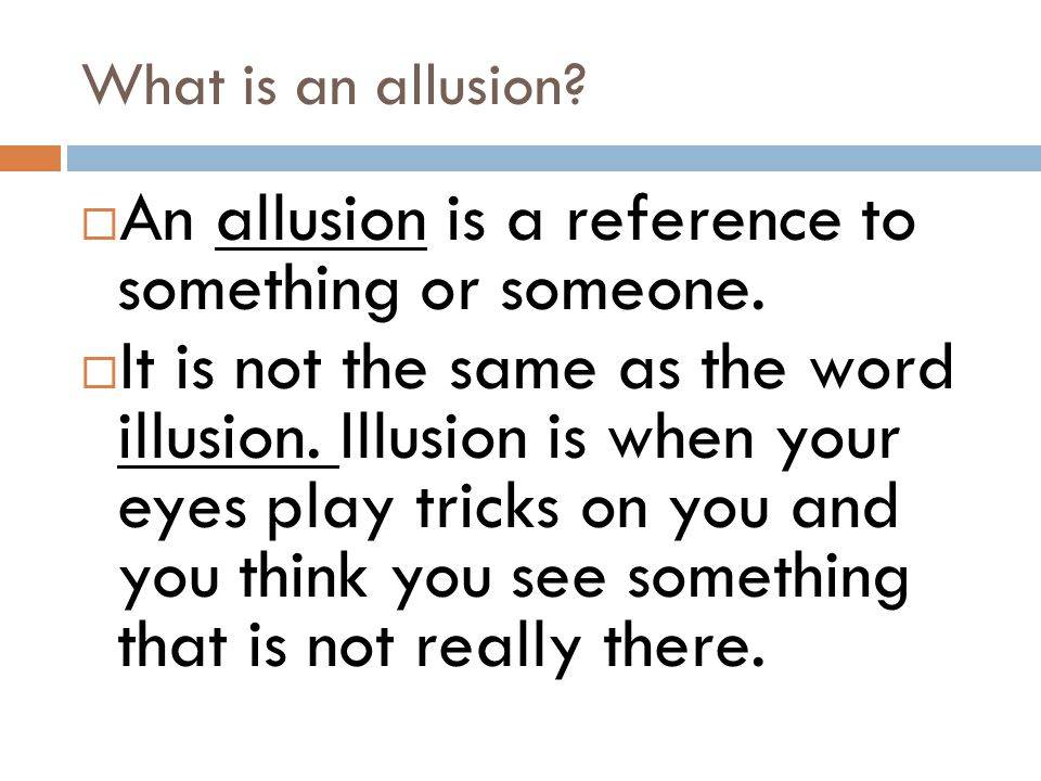  An allusion is a reference to something or someone.  It is not the same as the word illusion. Illusion is when your eyes play tricks on you and you