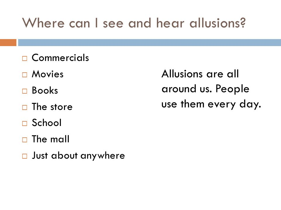 Where can I see and hear allusions?  Commercials  Movies  Books  The store  School  The mall  Just about anywhere Allusions are all around us.