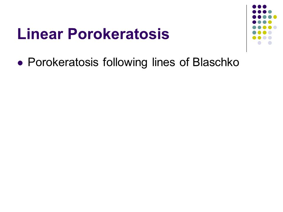 Linear Porokeratosis Porokeratosis following lines of Blaschko