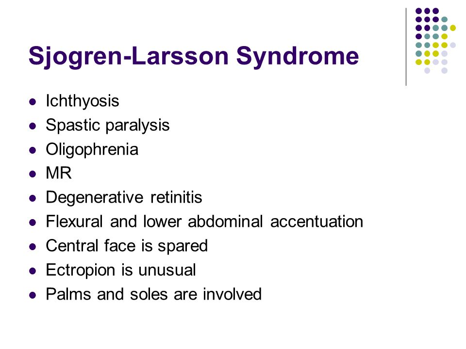 Sjogren-Larsson Syndrome Ichthyosis Spastic paralysis Oligophrenia MR Degenerative retinitis Flexural and lower abdominal accentuation Central face is spared Ectropion is unusual Palms and soles are involved
