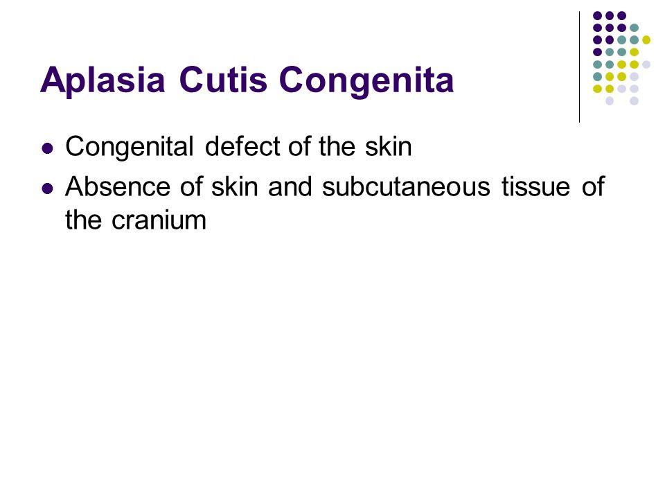 Aplasia Cutis Congenita Congenital defect of the skin Absence of skin and subcutaneous tissue of the cranium