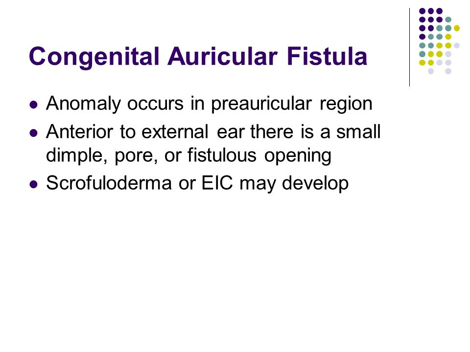Congenital Auricular Fistula Anomaly occurs in preauricular region Anterior to external ear there is a small dimple, pore, or fistulous opening Scrofuloderma or EIC may develop