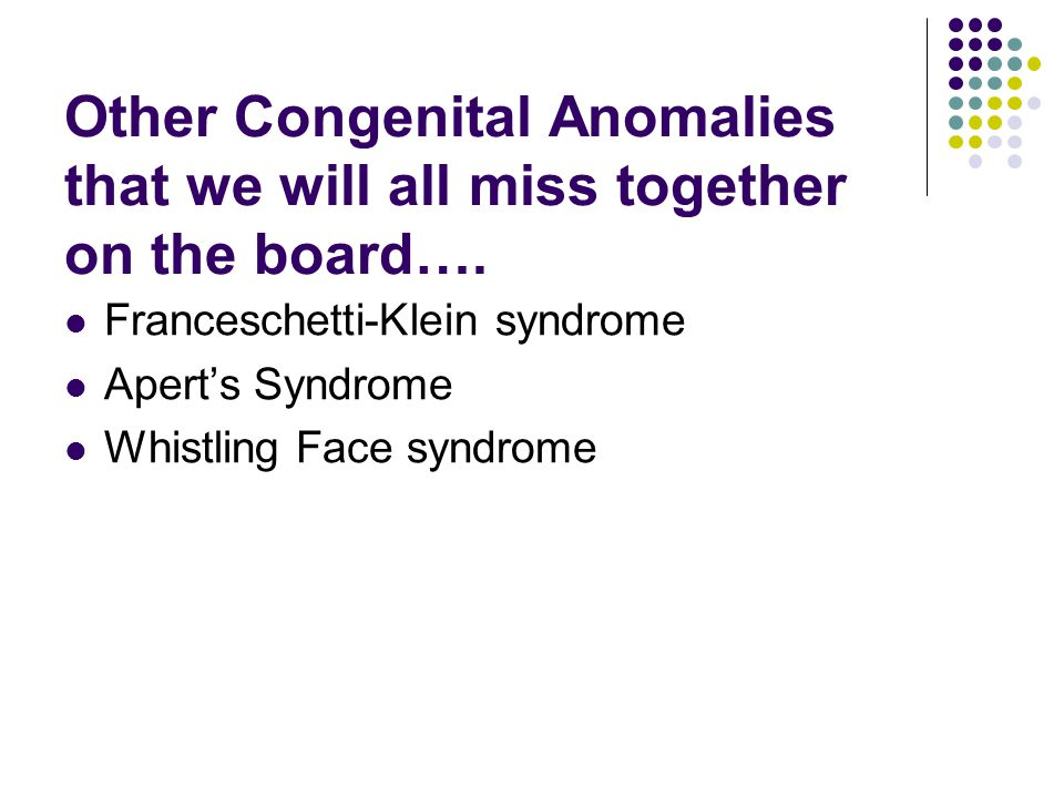 Other Congenital Anomalies that we will all miss together on the board…. Franceschetti-Klein syndrome Apert's Syndrome Whistling Face syndrome