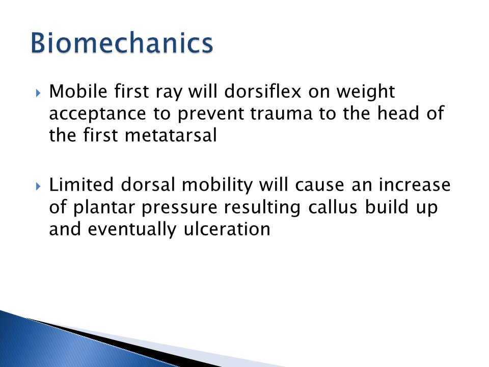  Mobile first ray will dorsiflex on weight acceptance to prevent trauma to the head of the first metatarsal  Limited dorsal mobility will cause an increase of plantar pressure resulting callus build up and eventually ulceration
