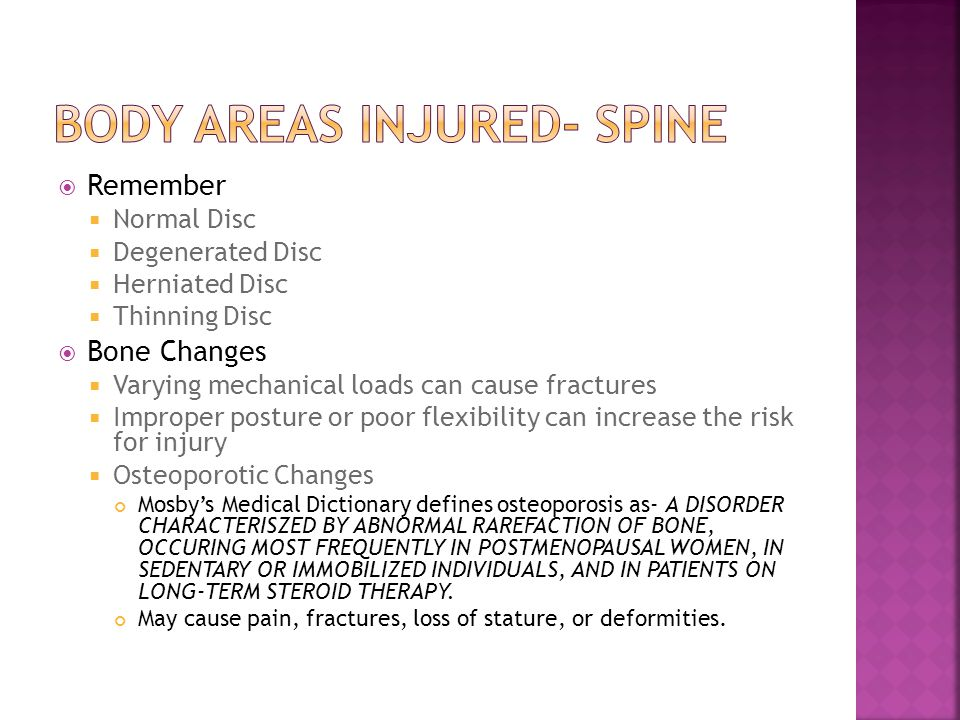  Remember  Normal Disc  Degenerated Disc  Herniated Disc  Thinning Disc  Bone Changes  Varying mechanical loads can cause fractures  Improper posture or poor flexibility can increase the risk for injury  Osteoporotic Changes Mosby's Medical Dictionary defines osteoporosis as- A DISORDER CHARACTERISZED BY ABNORMAL RAREFACTION OF BONE, OCCURING MOST FREQUENTLY IN POSTMENOPAUSAL WOMEN, IN SEDENTARY OR IMMOBILIZED INDIVIDUALS, AND IN PATIENTS ON LONG-TERM STEROID THERAPY.