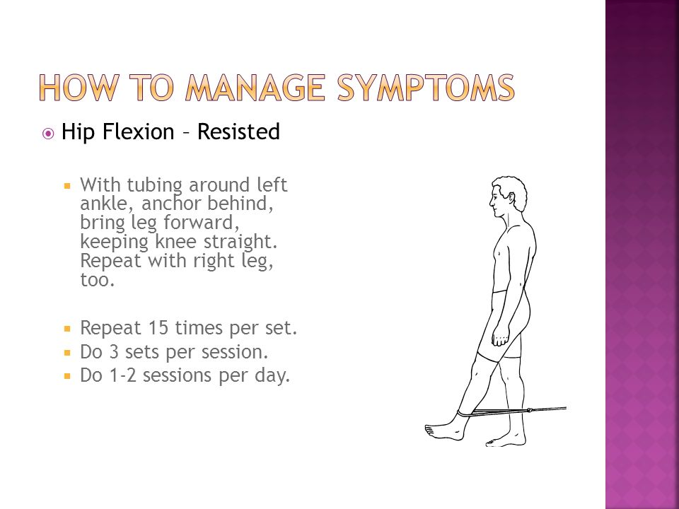  Hip Flexion – Resisted  With tubing around left ankle, anchor behind, bring leg forward, keeping knee straight. Repeat with right leg, too.  Repea